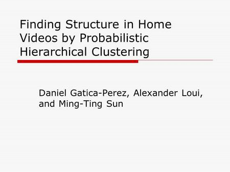 Finding Structure in Home Videos by Probabilistic Hierarchical Clustering Daniel Gatica-Perez, Alexander Loui, and Ming-Ting Sun.