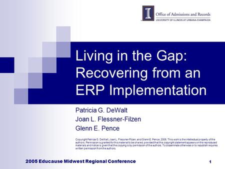 2005 Educause Midwest Regional Conference 1 Living in the Gap: Recovering from an ERP Implementation Patricia G. DeWalt Joan L. Flessner-Filzen Glenn E.