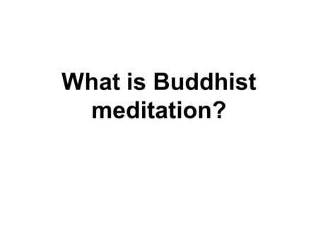 What is Buddhist meditation?. Buddhism The teaching of all the Buddhas : Avoid evil Do good Purify our minds – Through Meditation!