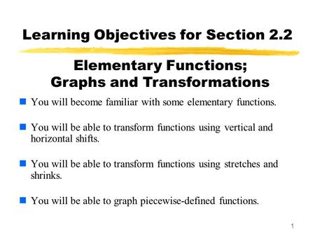 1 Learning Objectives for Section 2.2 You will become familiar with some elementary functions. You will be able to transform functions using vertical and.
