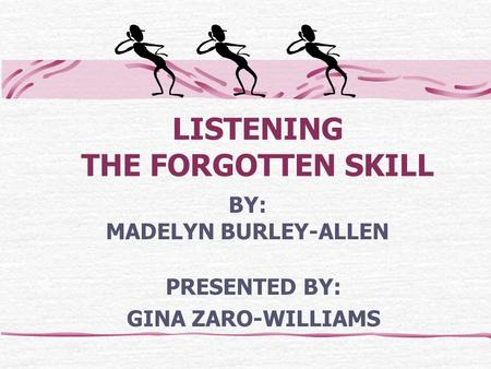 LISTENING THE FORGOTTEN SKILL PRESENTED BY: GINA ZARO-WILLIAMS BY: MADELYN BURLEY-ALLEN.