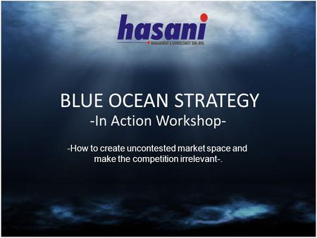 BLUE OCEAN STRATEGY -In Action Workshop- -How to create uncontested market space and make the competition irrelevant-.