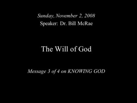 The Will of God Message 3 of 4 on KNOWING GOD Sunday, November 2, 2008 Speaker: Dr. Bill McRae.