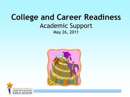 1 College and Career Readiness Academic Support May 26, 2011.