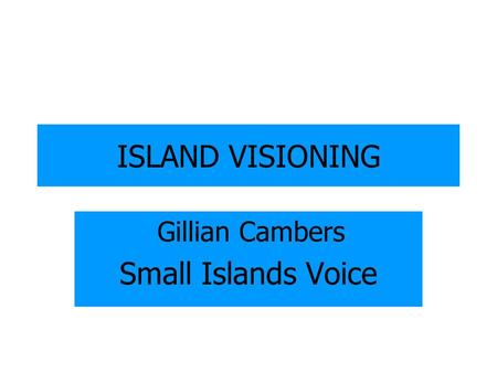 ISLAND VISIONING Gillian Cambers Small Islands Voice.