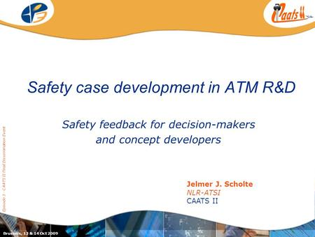 Safety case development in ATM R&D Safety feedback for decision-makers and concept developers Episode 3 - CAATS II Final Dissemination Event Jelmer J.
