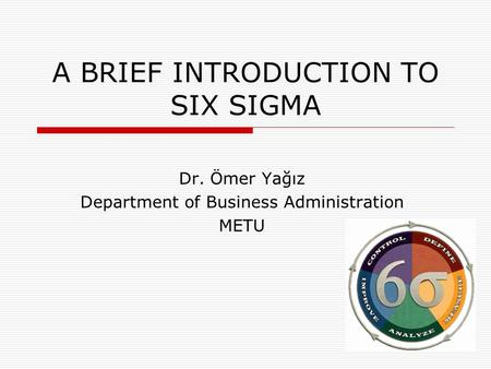 A BRIEF INTRODUCTION TO SIX SIGMA Dr. Ömer Yağız Department of Business Administration METU.