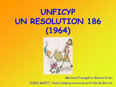 UNFICYP UN RESOLUTION 186 (1964) Marianna Fumagalli e Mounia Drissi IUIES MaIPO – Peace Keeping course by prof Davide Berruti.