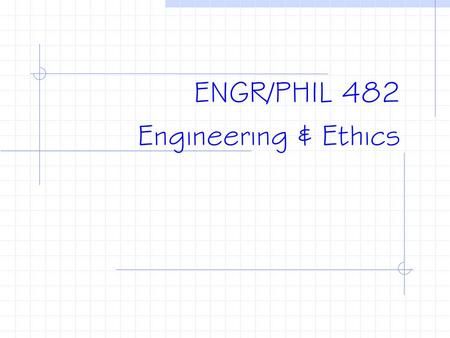 ENGR/PHIL 482 Engineering & Ethics