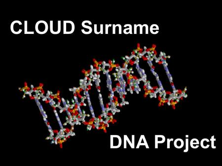 CLOUD Surname DNA Project. Genetic Genealogy A Report on The CLOUD DNA Project. Will be here at 3:00 this afternoon. Will be in 4 parts with drawing to.