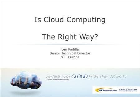 Is Cloud Computing The Right Way? Len Padilla Senior Technical Director NTT Europe.
