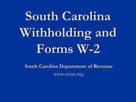 South Carolina Withholding and Forms W-2 South Carolina Department of Revenue www.sctax.org.