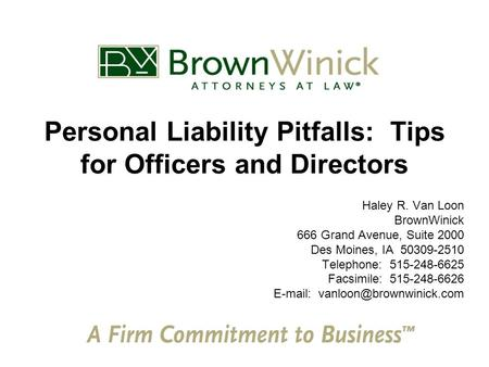 Personal Liability Pitfalls: Tips for Officers and Directors Haley R. Van Loon BrownWinick 666 Grand Avenue, Suite 2000 Des Moines, IA 50309-2510 Telephone: