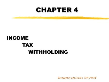CHAPTER 4 INCOME TAX TAXWITHHOLDING Developed by Lisa Swallow, CPA CMA MS.