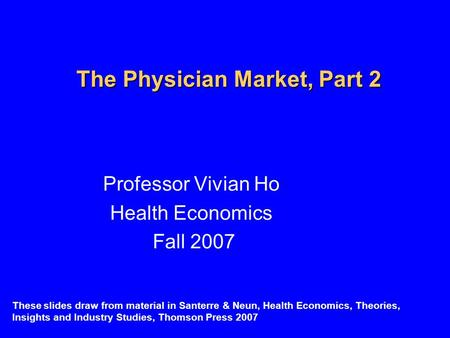 The Physician Market, Part 2 Professor Vivian Ho Health Economics Fall 2007 These slides draw from material in Santerre & Neun, Health Economics, Theories,
