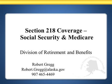 Division of Retirement and Benefits Robert Gregg 907 465-4469 Section 218 Coverage – Social Security & Medicare.