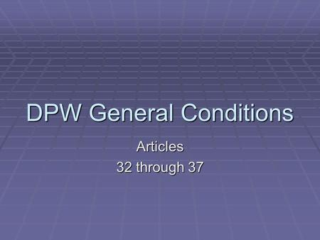 DPW General Conditions Articles 32 through 37. Articles Covered Today  32 Owner's Right to Withhold Payment  33 Owner's Right to Stop Work and Terminate.