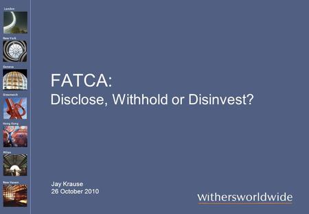 London Hong Kong Greenwich New York Geneva Milan New Haven FATCA: Disclose, Withhold or Disinvest? Jay Krause 26 October 2010.