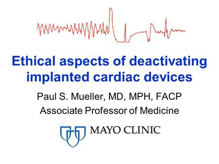 Ethical aspects of deactivating implanted cardiac devices Paul S. Mueller, MD, MPH, FACP Associate Professor of Medicine.