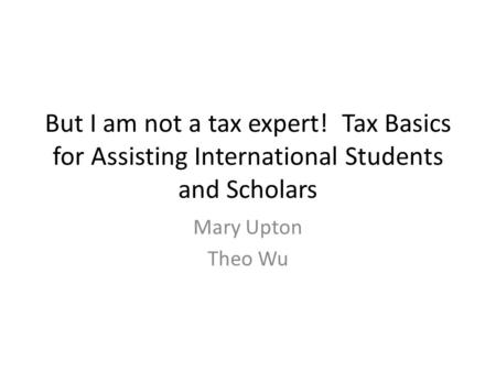 But I am not a tax expert! Tax Basics for Assisting International Students and Scholars Mary Upton Theo Wu.