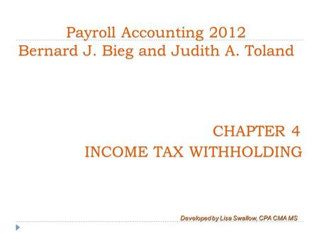 CHAPTER 4 INCOME TAX WITHHOLDING Developed by Lisa Swallow, CPA CMA MS Payroll Accounting 2012 Bernard J. Bieg and Judith A. Toland.