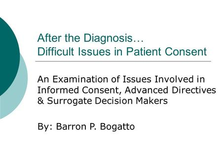 After the Diagnosis… Difficult Issues in Patient Consent An Examination of Issues Involved in Informed Consent, Advanced Directives & Surrogate Decision.