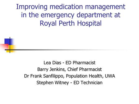 Improving medication management in the emergency department at Royal Perth Hospital Lea Dias - ED Pharmacist Barry Jenkins, Chief Pharmacist Dr Frank Sanfilippo,