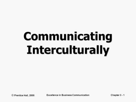 © Prentice Hall, 2005 Excellence in Business CommunicationChapter 3 - 1 Communicating Interculturally.