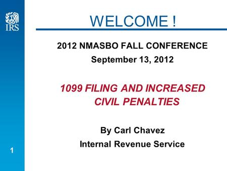 1 WELCOME ! 2012 NMASBO FALL CONFERENCE September 13, 2012 1099 FILING AND INCREASED CIVIL PENALTIES By Carl Chavez Internal Revenue Service.