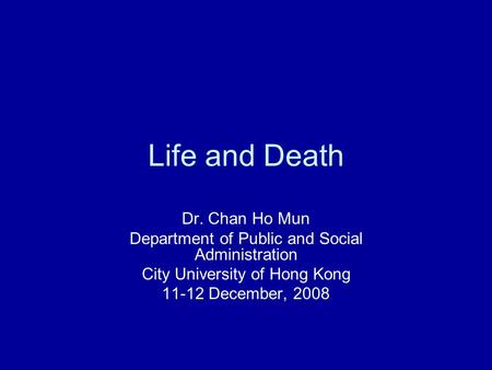 Life and Death Dr. Chan Ho Mun Department of Public and Social Administration City University of Hong Kong 11-12 December, 2008.