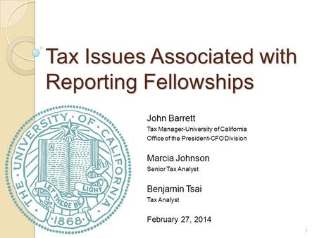 Tax Issues Associated with Reporting Fellowships John Barrett Tax Manager-University of California Office of the President-CFO Division Marcia Johnson.