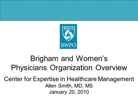 Brigham and Women's Physicians Organization Overview Center for Expertise in Healthcare Management Allen Smith, MD, MS January 20, 2010.