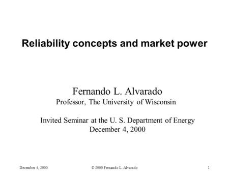 December 4, 2000© 2000 Fernando L. Alvarado1 Reliability concepts and market power Fernando L. Alvarado Professor, The University of Wisconsin Invited.