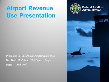 Presented to: By: Date: Federal Aviation Administration Airport Revenue Use Presentation 35 th Annual Airport Conference David M. Cohen, FAA Eastern Region.
