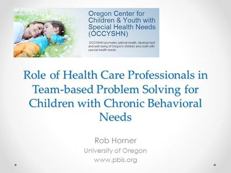 Role of Health Care Professionals in Team-based Problem Solving for Children with Chronic Behavioral Needs Rob Horner University of Oregon www.pbis.org.
