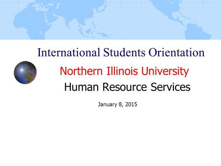 International Students Orientation Northern Illinois University Human Resource Services January 8, 2015.