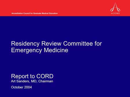 Residency Review Committee for Emergency Medicine Report to CORD Art Sanders, MD, Chairman October 2004.