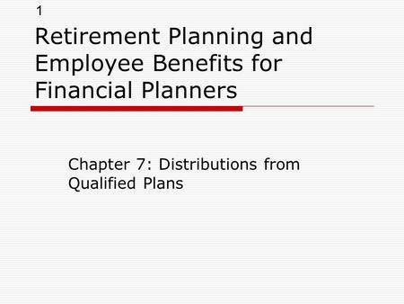 1 Retirement Planning and Employee Benefits for Financial Planners Chapter 7: Distributions from Qualified Plans.