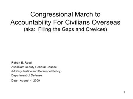 1 Robert E. Reed Associate Deputy General Counsel (Military Justice and Personnel Policy) Department of Defense Date: August 4, 2009 Congressional March.
