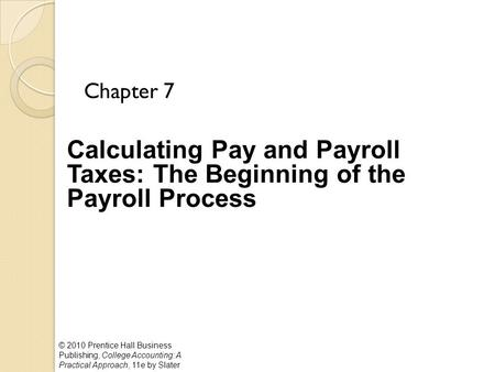 © 2010 Prentice Hall Business Publishing, College Accounting: A Practical Approach, 11e by Slater Calculating Pay and Payroll Taxes: The Beginning of the.