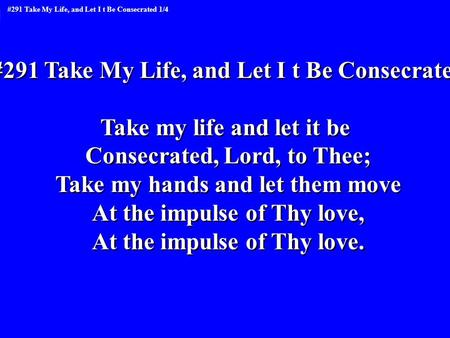 #291 Take My Life, and Let I t Be Consecrated Take my life and let it be Consecrated, Lord, to Thee; Take my hands and let them move At the impulse of.