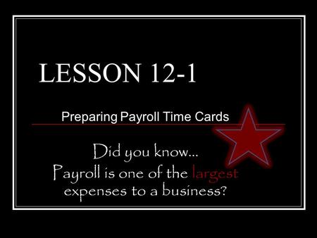 LESSON 12-1 Preparing Payroll Time Cards Did you know… Payroll is one of the largest expenses to a business?