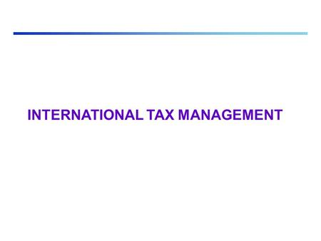 INTERNATIONAL TAX MANAGEMENT. Multiple Taxation Vs. Tax Neutrality Double Right to Tax: -The Residence Principle: All residents of the country (that is,