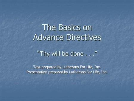 "The Basics on Advance Directives "" Thy will be done..."" Text prepared by Lutherans For Life, Inc. Presentation prepared by Lutherans For Life, Inc."