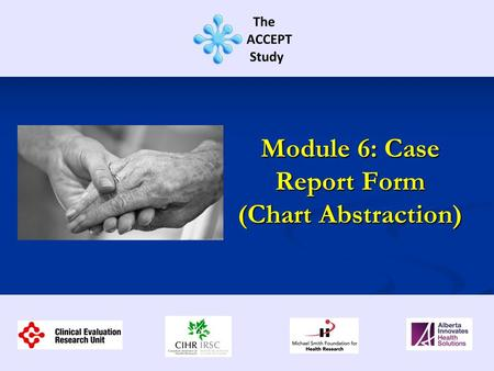 Module 6: Case Report Form (Chart Abstraction). This training session contains information regarding: Overview the CRF Overview the CRF Highlights of.