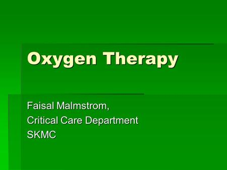 Oxygen Therapy Faisal Malmstrom, Critical Care Department SKMC.