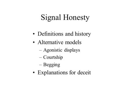Signal Honesty Definitions and history Alternative models –Agonistic displays –Courtship –Begging Explanations for deceit.