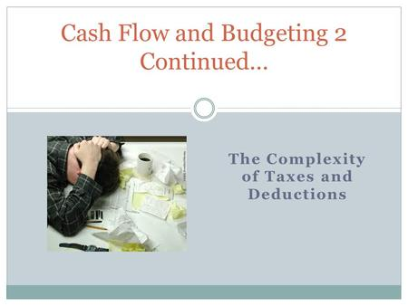 The Complexity of Taxes and Deductions Cash Flow and Budgeting 2 Continued…