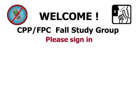 CPP/FPC Fall Study Group WELCOME ! Please sign in.