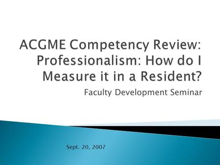Faculty Development Seminar Sept. 20, 2007.  Residents must demonstrate a commitment to carrying out professional responsibilities, adherence to ethical.